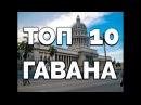 ГАВАНА КУБА ТОП 10 достопримечательности обязательные к посещению в Гаване