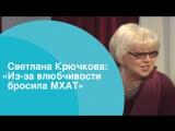 Светлана Крючкова Из-за влюбчивости бросила МХАТ