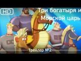 Три богатыря и Морской царь (2017). Трейлер №2 [1080p]