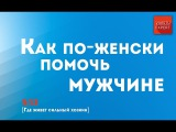[Где живет сильный хозяин] Как по-женски помочь мужчине. 5/12