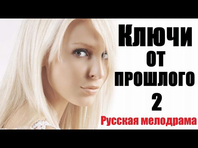 КЛЮЧИ ОТ ПРОШЛОГО 2 (HD), мелодрама про любовь, русский трогательный фильм 2017