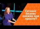 Сетевой бизнес - сложно или просто Сетевой бизнес изнутри Мария Азаренок