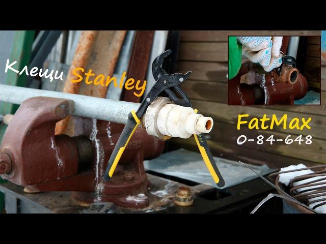 Переставные клещи Stanley FatMax 0-84-648 - Серьёзный Тест и Моё Мнение