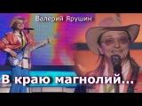 Валерий Ярушин (Ариэль) - В Краю Магнолий