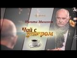 В гостях у Захара Прилепина Никита Михалков Чай с Захаром