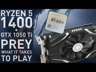What does it take to play? Prey @ 1080p = Ryzen 5 1400 + GTX 1050 Ti