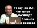 Торсунов О.Г. Что такое РАЗВОД? Главная ПРИЧИНА РАЗВОДА
