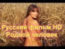 Русская Мелодрама HD Про деревню Родной человек Онлайн Фильм