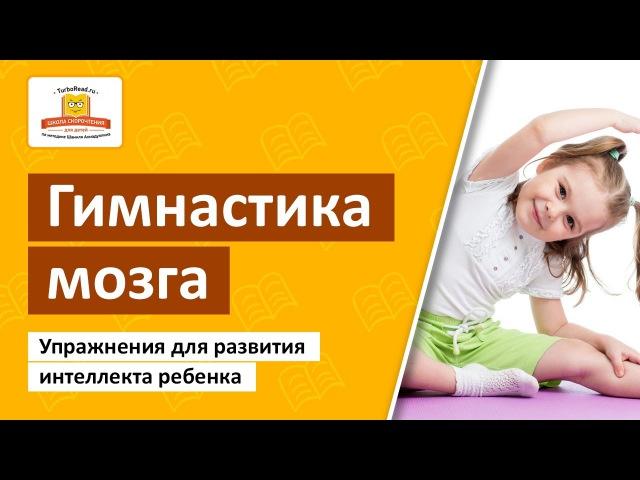 ➤ Гимнастика мозга Упражнения на развитие интеллекта ребенка Школа Скорочтения и развития памяти