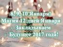 8, 9, 10 Января! Магия 12 дней Января Закладываем Будущее 2017 года!