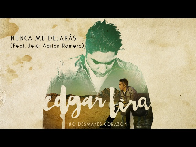 Edgar Lira - Nunca me dejaras (feat. Jesús Adrián Romero)