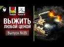 Выжить любой ценой №35 - от TheGun и Komar1K World of Tanks