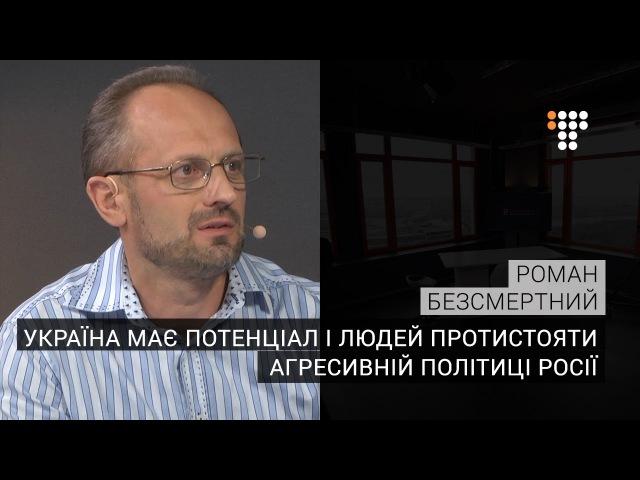 Безсмертний Україна має потенціал і людей протистояти агресивній політиці Росії
