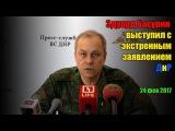 Эдуард Басурин выступил с экстренным заявление.ДнР ( 24 фев 2017)