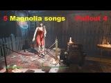 All 5 Magnolia's songs все 5 песен Магнолии в Fallout 4