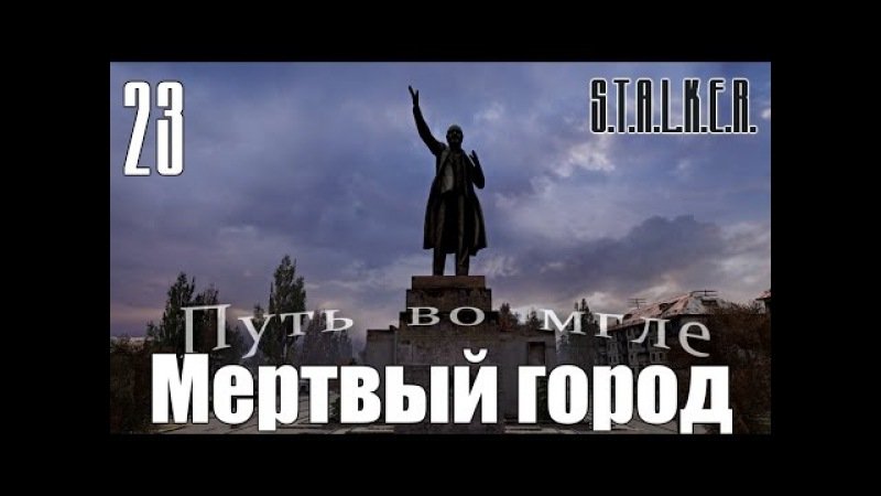 S.T.A.L.K.E.R. Spectrum Project : Путь во мгле (The way in the mist) 23 - Мертвый город