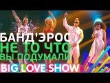 БандЭрос - Не то что вы подумали Big Love Show 2017
