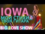 IOWA - Мои стихи, твоя гитара (Big Love Show 11.02.2017)