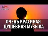 Очень Красивая Душевная Музыка Релакс Музыка Без Слов Для Души Расслабляющая Му...
