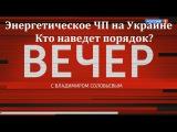 Энергетическое ЧП на Украине. Кто наведет порядок Вечер с Владимиром Соловьевым