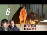 Я тебя никогда не забуду Серия 6 (2013) Военная драма и мелодрама @ Русские сериалы