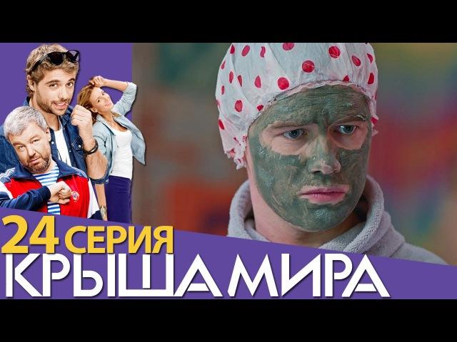 Крыша мира - Сезон 2 - Серия 4 (24 серия) - русская комедия 2017 HD
