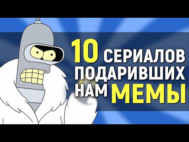 10 СЕРИАЛОВ, ПОДАРИВШИХ НАМ СМЕШНЫЕ МЕМЫ