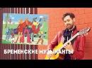 ПЕСНИ ИЗ БРЕМЕНСКИХ МУЗЫКАНТОВ НА ГИТАРЕ