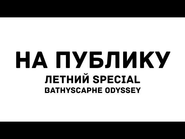 На публику. Выпуск 4/Летний special: Bathyscaphe Odyssey