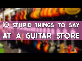 10 STUPID THINGS TO SAY... AT A GUITAR STORE