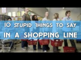 10 STUPID THINGS TO SAY... IN A SHOPPING LINE