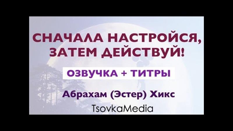 СНАЧАЛА НАСТРОЙСЯ ЗАТЕМ ДЕЙСТВУЙ ~ Абрахам Эстер Хикс Озвучка Титры TsovkaMedia