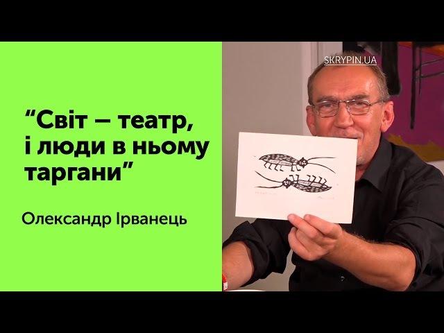 Світ – театр, і люди в ньому таргани – Олександр Ірванець
