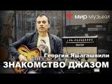 Знакомство с гитарным джазом. Георгий Яшагашвили  Часть 1.