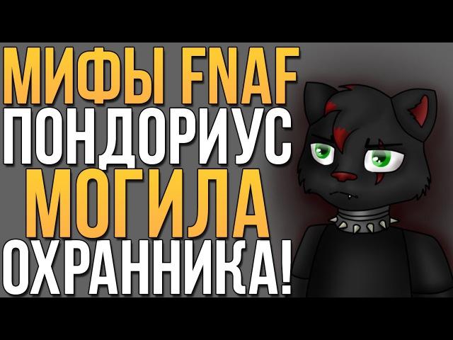 МИФЫ FNAF - ПОНДОРИУС! МОГИЛА ДЛЯ ОХРАННИКА!