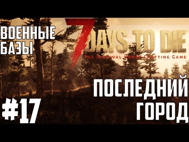 ● 7 Days to Die● [Alpha 15.2] ► S217 Последний город и Серия военных баз