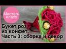 Букет роз из конфет Часть 3 сборка и декор Мастер классы на Подарки ру