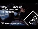 МКС — научная лаборатория на орбите — VII конференция, часть 1 vrc — yfexyfz kf,jhfnjhbz yf jh,bnt — vii rjyathtywbz, xfcnm 1
