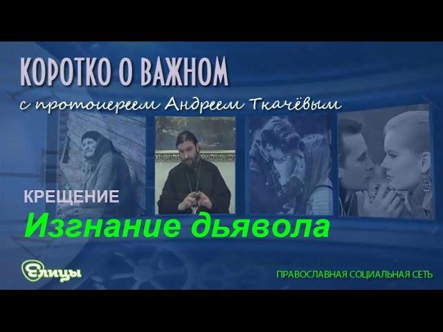 Изгнание дьявола - протоиерей Андрей Ткачёв