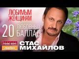 СТАС МИХАЙЛОВ - ЛЮБИМЫМ ЖЕНЩИНАМ 20 ЛЮБОВНЫХ БАЛЛАД