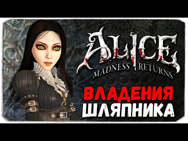 Alice Madness Returns. ВЛАДЕНИЯ ШЛЯПНИКА