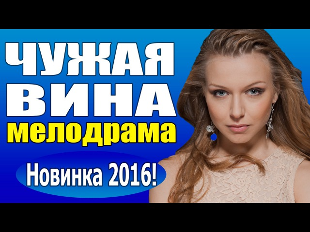Чужая вина (2016) русская мелодрама, кино про любовь новинка