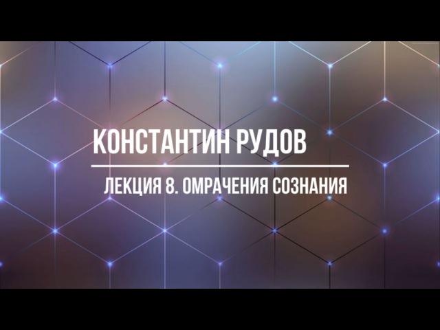 Константин Рудов. Лекция 8: Омрачения сознания