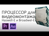 i7-6800К или i7-6950X? Что выбрать для монтажа в Adobe Premiere