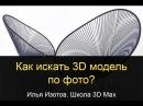 Как искать 3D модель по фото? Илья Изотов. 3D Max.