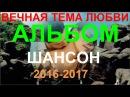 ВЕЧНАЯ ТЕМА ЛЮБВИ! ШАНСОН СБОРНИК ПЕСЕН О ЛЮБВИ КЛИПЫ 2017