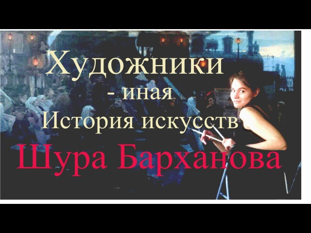 Художники. Иная история искусств. Шура Барханова.