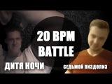 20 bpm battle ( сезон I): ДИТЯ НОЧИ VS СЕДЬМОЙ СЕДЬМОЙ ПИЗДОЛИЗ