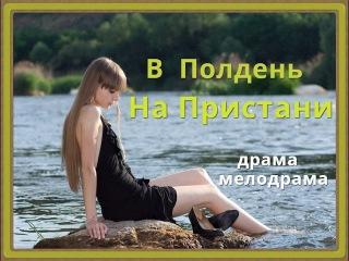 Фильм В полдень на пристани Русские мелодрамы 2015 - 2016 в хорошем качестве