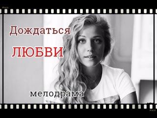 Фильм Дождаться Любви Мелодрамы русские 2016 сериалы новинки